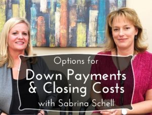 Down Payments and Closing Costs with Sabrina Schell and Amy Shair