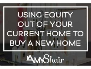 Using Equity out of your current home to buy a new home